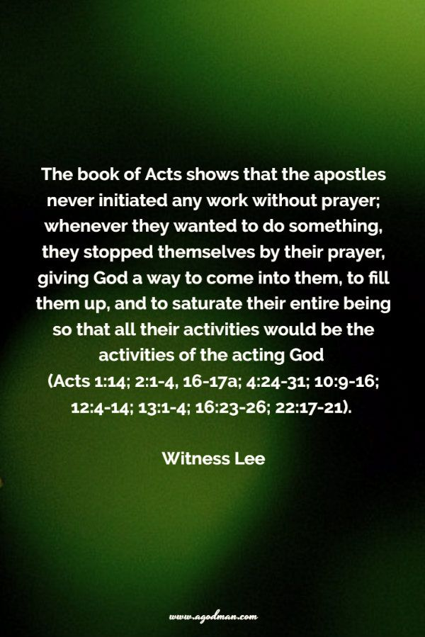 The book of Acts shows that the apostles never initiated any work without prayer; whenever they wanted to do something, they stopped themselves by their prayer, giving God a way to come into them, to fill them up, and to saturate their entire being so that all their actvities would be the activities of the acting God. Witness Lee. More at www.agodman.com