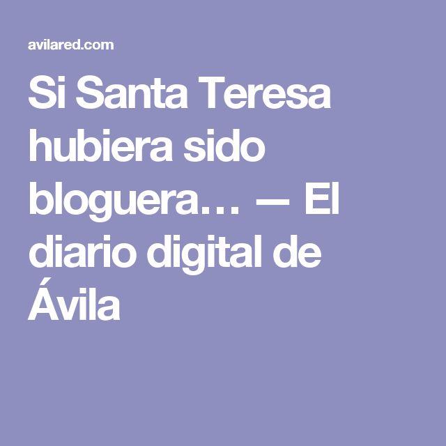 Si Santa Teresa hubiera sido bloguera… — El diario digital de Ávila