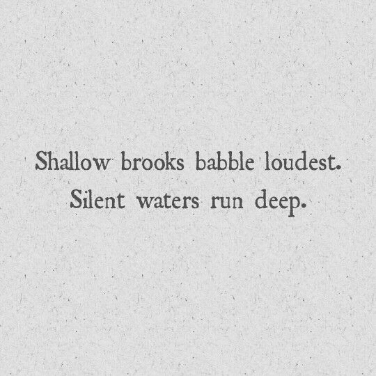 Shallow brooks babble loudest. Silent waters run deep.