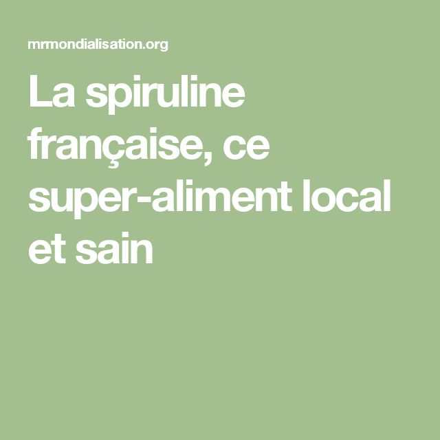 La spiruline française, ce super-aliment local et sain