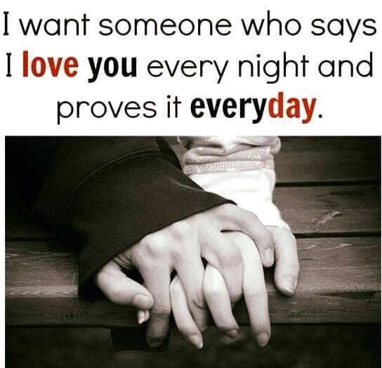 I want someone who says, I ❤️ you every night and proves it Everyday!!