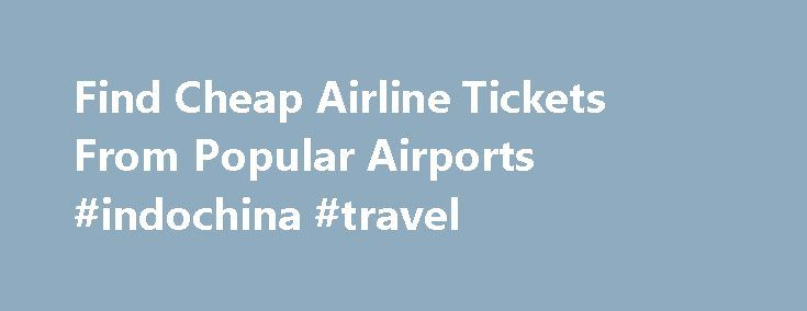 Find Cheap Airline Tickets From Popular Airports #indochina #travel http://travel.remmont.com/find-cheap-airline-tickets-from-popular-airports-indochina-travel/  #book airline tickets cheap # CHEAP INTERNATIONAL DOMESTIC FLIGHTS FROM CANADA Choose from 400+ airlines flying to thousands of destinations! Book low cost flights to and from Canada with Expedia and you ll find the best priced Canadian airfare. You can find the most popular domestic flights from Canadian destinations, as well as…