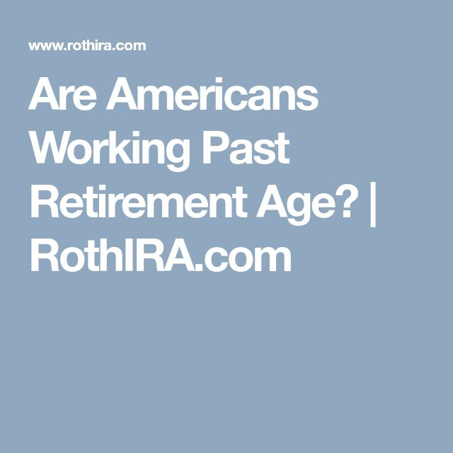 Are Americans Working Past Retirement Age? | RothIRA.com