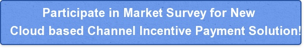Participate in Market Survey for New Cloud based Channel Incentive Payment Solution!