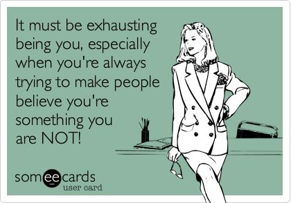 Free, Somewhat Topical Ecard: It must be exhausting being you, especially when you're always trying to make people believe you're something you are NOT!