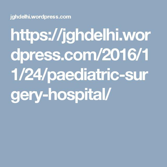 https://jghdelhi.wordpress.com/2016/11/24/paediatric-surgery-hospital/