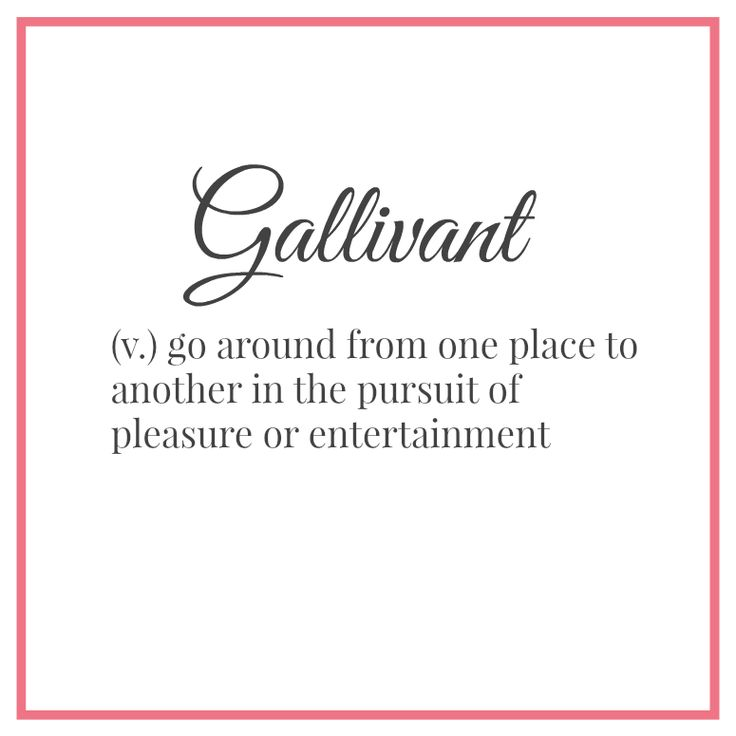 Gallivant ~ go around from one place to another in the pursuit of pleasure or entertainment :: word porn
