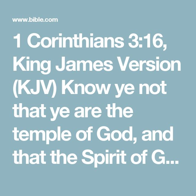 1 Corinthians 3:16, King James Version (KJV) Know ye not that ye are the temple of God, and that the Spirit of God dwelleth in you?
