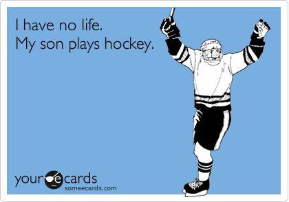 I have no life.  My son play hockey. They need a my husband coaches hockey!