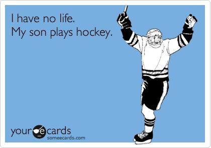 I have no life.  My son play hockey. They need a my husband coaches hockey!