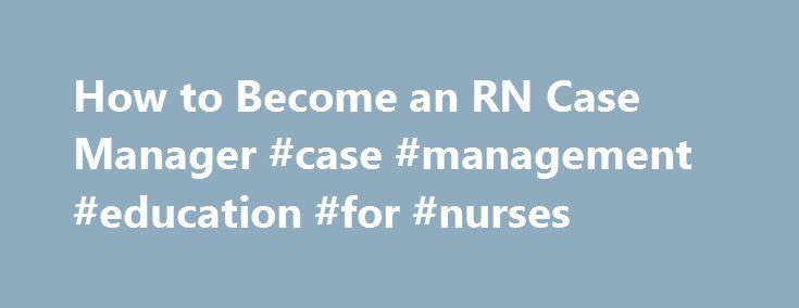 How to Become an RN Case Manager #case #management #education #for #nurses http://india.nef2.com/how-to-become-an-rn-case-manager-case-management-education-for-nurses/  # How to Become an RN Case Manager An RN case manager is first and foremost a registered nurse (RN). Most case managers have either many years of experience as a nurse or have earned a Master's in Nursing degree. focusing on a particular nursing specialty. A growing number of these professionals choose to earn a Doctorate…