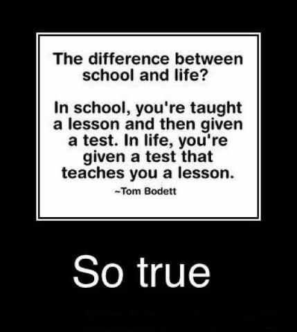 In school you're taught a lesson, and then given a test. In Life you're given a test that teaches you a lesson ..