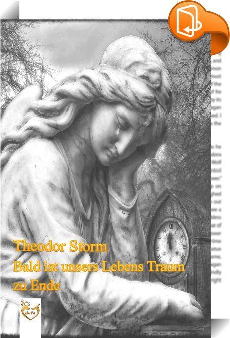 Bald ist unsers Lebens Traum zu Ende    :  Eine Sammlung der schönsten Gedichte von dem Autor Theodor Storm Bald ist unsers Lebens Traum zu Ende, Schnell verfließt er in die Ewigkeit. Reicht zum frohen Tanze euch die Hände! Tut's geschwinde; sonst enteilt die Zeit!