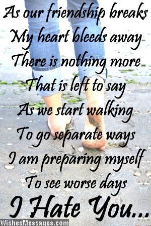 As our friendship breaks My heart bleeds away There is nothing more That is left to say As we start walking To go separate ways I am preparing myself To see worse days I hate you via WishesMessages.com