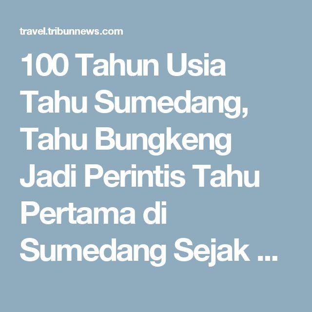 100 Tahun Usia Tahu Sumedang, Tahu Bungkeng Jadi Perintis Tahu Pertama di Sumedang Sejak 1917 - TribunTravel.com