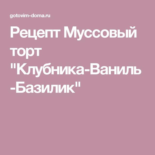 """Рецепт Муссовый торт """"Клубника-Ваниль-Базилик"""""""