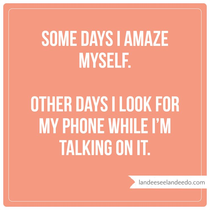 Some days I amaze myself. Other days I look for my phone while I'm talking on it.