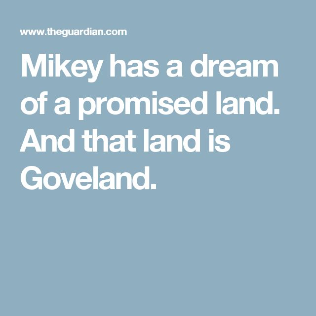 Mikey has a dream of a promised land. And that land is Goveland.