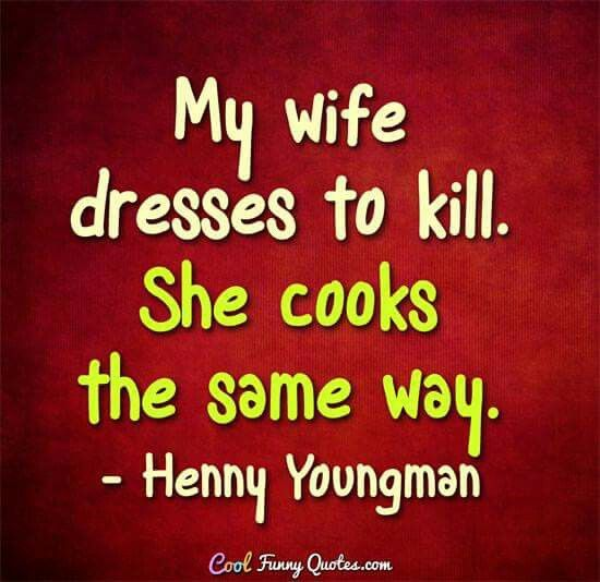 My wife dresses to kill. She cooks the same way. Henny Youngman.
