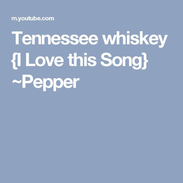 Tennessee whiskey {I Love this Song} ~Pepper