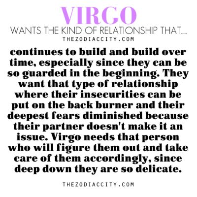 Virgo - Continues to build and build over time, especially since they can be so guarder in the beginning. They want that type of relationship where their insecurities can be put on the back burner and their deepest fears diminished because their partner does;t make is an issue. Virgo needs that person who will figure them out and take care of them accordingly, since deep down they are so delicate.