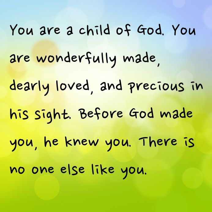 You are a child of God. You are wonderfully made, dearly loved, and