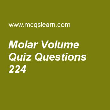 Learn quiz on molar volume, chemistry quiz 224 to practice. Free chemistry MCQs questions and answers to learn molar volume MCQs with answers. Practice MCQs to test knowledge on molar volume, daltons law, gas properties, electron affinity, properties of crystalline solids worksheets.  Free molar volume worksheet has multiple choice quiz questions as molecule of methane contains four, answer key with choices as hydrogen atoms, sulphur atoms, nitrogen atoms and oxygen atoms to test study…