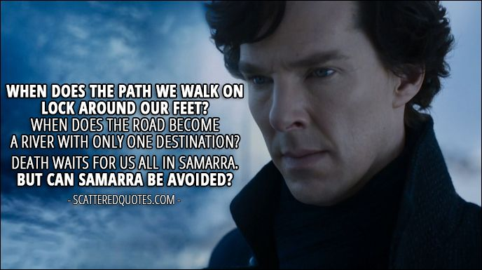 Sherlock Quote from 4x01 │ Sherlock Holmes: When does the path we walk on lock around our feet? When does the road become a river with only one destination? Death waits for us all in Samarra. But can Samarra be avoided?