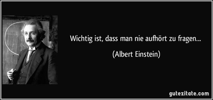Wichtig ist, dass man nie aufhört zu fragen... (Albert Einstein)