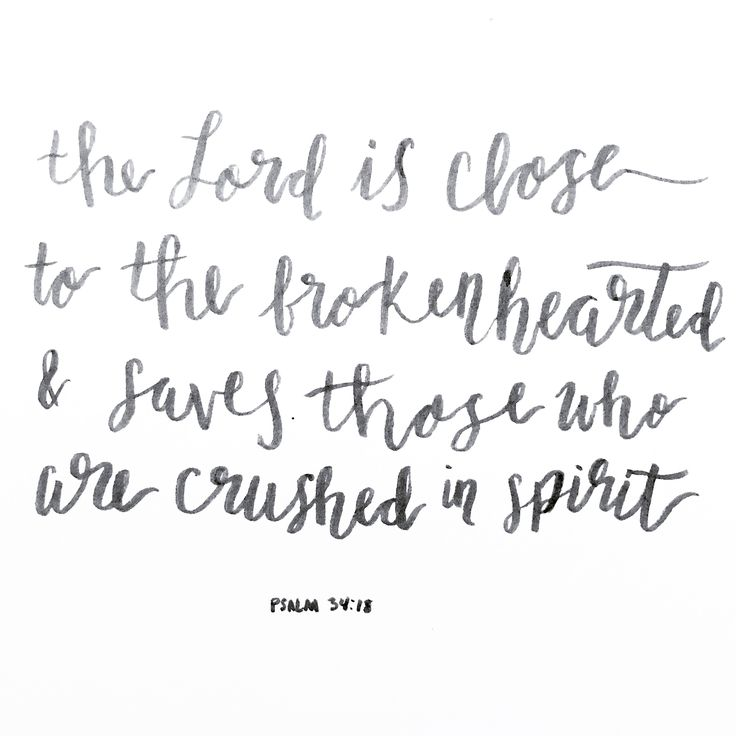 The Lord is close to the brokenhearted; he rescues those whose spirits are crushed. Psalm 34:18