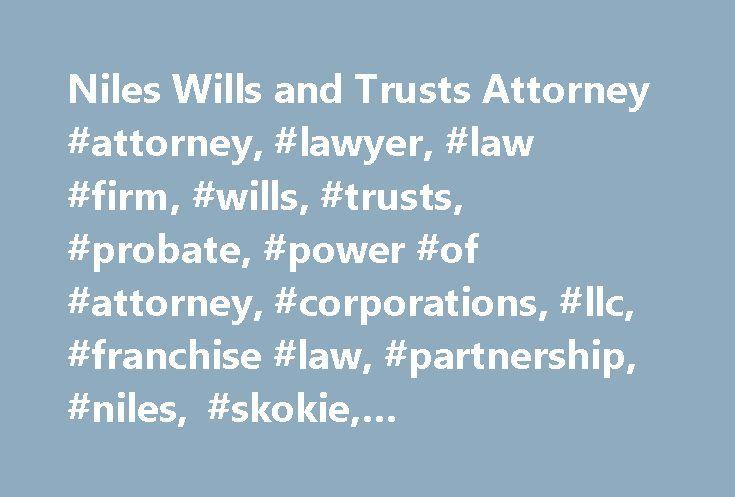 Niles Wills and Trusts Attorney #attorney, #lawyer, #law #firm, #wills, #trusts, #probate, #power #of #attorney, #corporations, #llc, #franchise #law, #partnership, #niles, #skokie, #lincolnwood, #illinois, #il http://nevada.remmont.com/niles-wills-and-trusts-attorney-attorney-lawyer-law-firm-wills-trusts-probate-power-of-attorney-corporations-llc-franchise-law-partnership-niles-skokie-lincolnwood-ill/  Lake Forest Highland Park Antioch Aptakisic Bannockburn Beach Park Beach Station…
