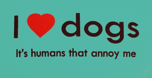 I Love Dogs, It's humans that annoy me. :)
