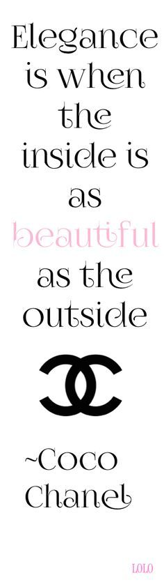 Elegance is when the INSIDE is as BEAUTIFUL as the outside. -Coco Chanel Do this and be elegant every day.