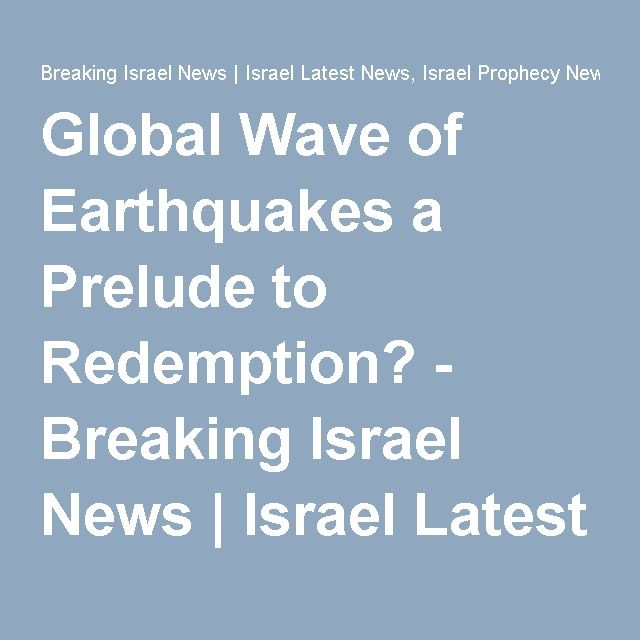 Global Wave of Earthquakes a Prelude to Redemption? - Breaking Israel News | Israel Latest News, Israel Prophecy News