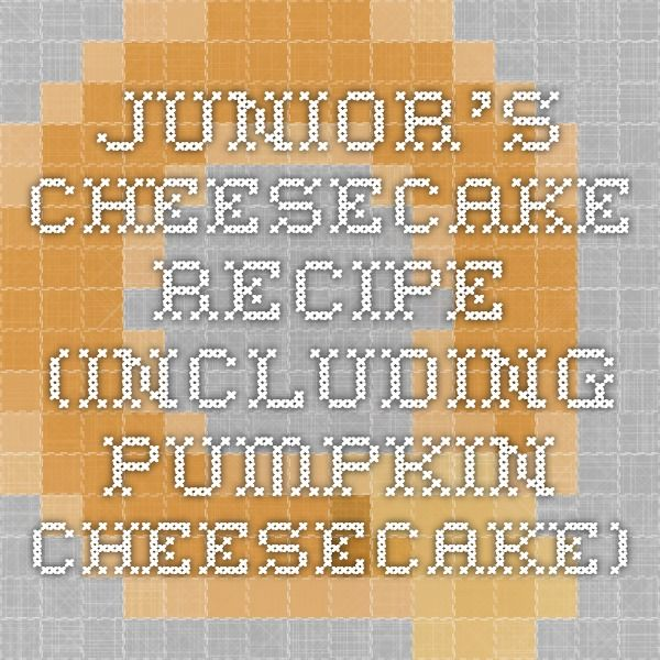 Junior's Cheesecake Recipe (including Pumpkin Cheesecake)