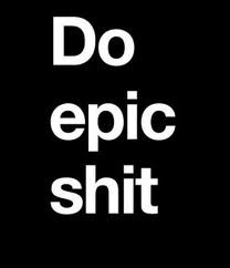do epic shit.: Thoughts, Inspiration, Quotes, Epicshit, Epic Shit, Funny, Wisdom, Hells Yeah, Photo