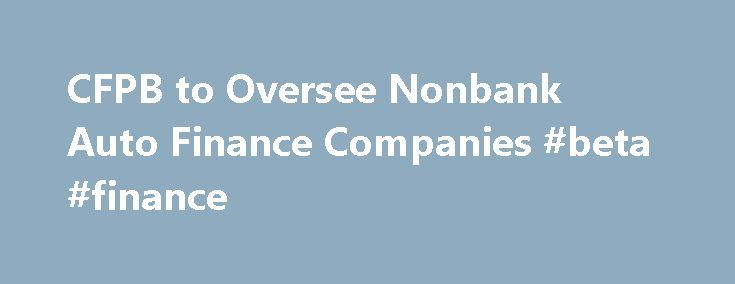CFPB to Oversee Nonbank Auto Finance Companies #beta #finance http://finance.remmont.com/cfpb-to-oversee-nonbank-auto-finance-companies-beta-finance/  #auto finance companies # CFPB to Oversee Nonbank Auto Finance Companies Bureau Publishes Exam Procedures for Supervised Companies in $900 Billion Market WASHINGTON, D.C. – The Consumer Financial Protection Bureau (CFPB) published a rule today that will allow the agency to supervise larger nonbank auto finance companies for the first time. The…