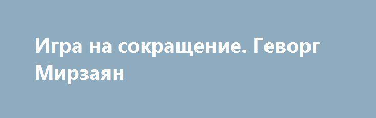 Игра на сокращение. Геворг Мирзаян https://apral.ru/2017/09/02/igra-na-sokrashhenie-gevorg-mirzayan.html  «Государь не должен поднимать оружие из-за своего гнева; полководец не должен вступать в бой из-за своей злобы. Двигаются тогда, когда это соответствует выгоде; если это не соответствует выгоде, остаются на месте». Именно этой цитатой известного китайского политического философа Сунь Цзы известный российский американист Андрей Сушенцов отразил свое мнение относительно того, как должна…