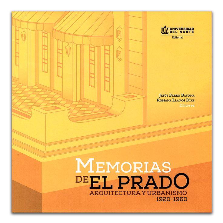 Memorias de El Prado. Arquitectura y urbanismo 1920-1960 – Varios – Universidad del Norte www.librosyeditores.com Editores y distribuidores.