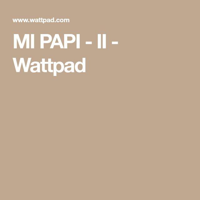 MI PAPI - II - Wattpad