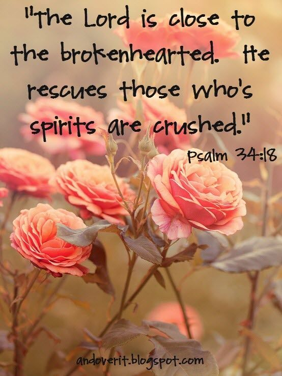 """The Lord is close to the brokenhearted. He rescues those who's spirits are crushed."""" Psalm 34:18"""