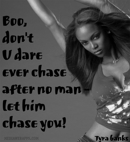 Boo, don`t U dare ever chase after no man - let him chase you! ~Tyra Banks quote