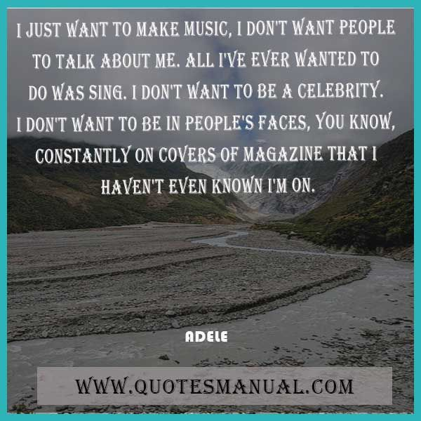 I JUST WANT TO MAKE MUSIC, I DON'T WANT PEOPLE TO TALK ABOUT ME. ALL I'VE EVER WANTED TO DO WAS SING. I DON'T WANT TO BE A CELEBRITY. I DON'T WANT TO BE IN PEOPLE'S FACES, YOU KNOW, CONSTANTLY ON COVERS OF MAGAZINE THAT I HAVEN'T EVEN KNOWN I'M ON.  #Music #Celebrity #Magazine #People #Adele  URL: http://www.quotesmanual.com/quote/Adele/famous/21017