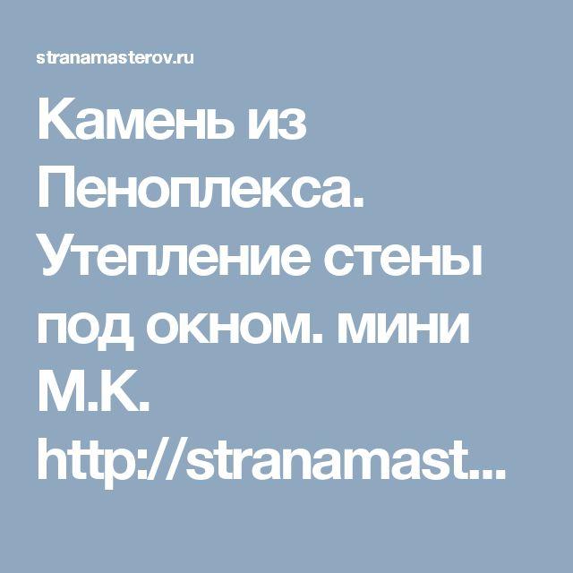 Камень из Пеноплекса. Утепление стены под окном. мини М.К.       http://stranamasterov.ru/node/1077768