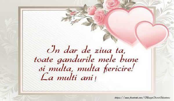 Felicitari de zi de nastere - In dar de ziua ta, toate gandurile mele bune si multa, multa fericire! La multi ani! - mesajeurarifelicitari.com