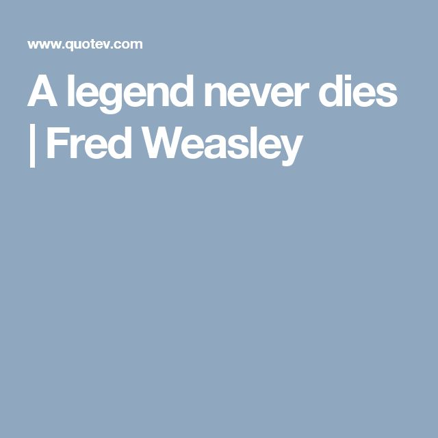 A legend never dies   Fred Weasley