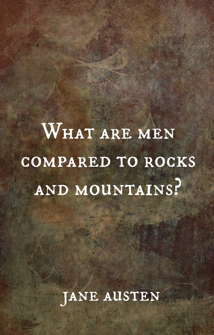 """What are men compared to rocks and mountains?"" - jane austen"
