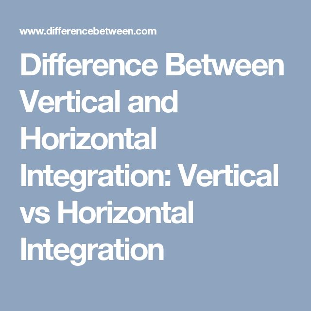 Difference Between Vertical and Horizontal Integration: Vertical vs Horizontal Integration
