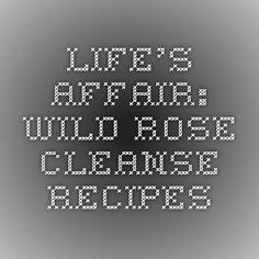 Life's Affair: Wild Rose Cleanse Recipes