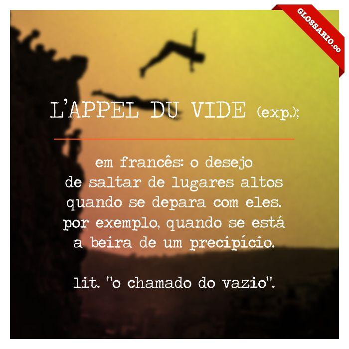 """L'APPEL DU VIDE (exp.); em francês: o desejo de saltar de lugares altos quando se depara com eles. por exemplo, quando se está a beira de um precipício. lit. """"o chamado do vazio""""."""